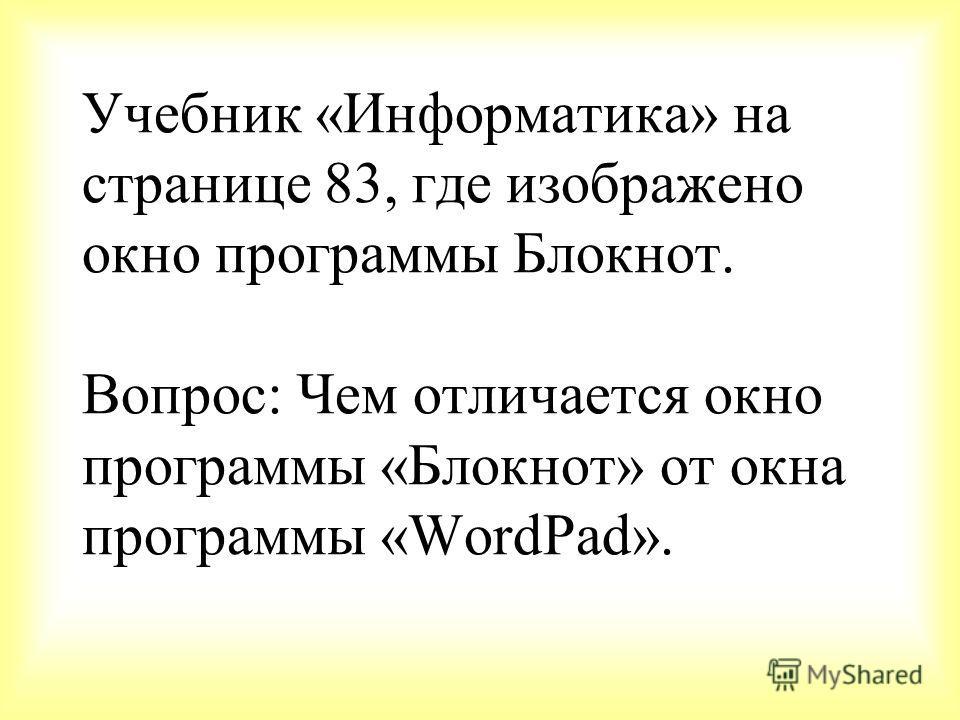 Учебник «Информатика» на странице 83, где изображено окно программы Блокнот. Вопрос: Чем отличается окно программы «Блокнот» от окна программы «WordPad».
