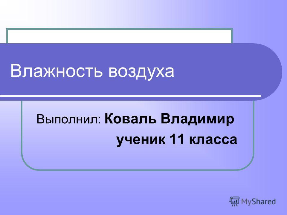 Влажность воздуха Выполнил: Коваль Владимир ученик 11 класса