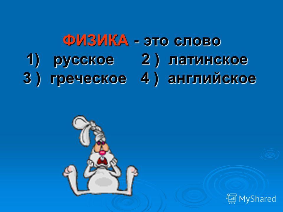 ФИЗИКА - это слово 1) русское 2 ) латинское 3 ) греческое 4 ) английское ФИЗИКА - это слово 1) русское 2 ) латинское 3 ) греческое 4 ) английское