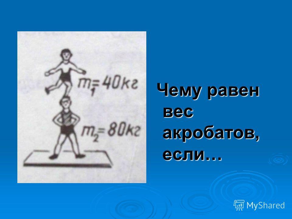 Чему равен вес акробатов, если… Чему равен вес акробатов, если…