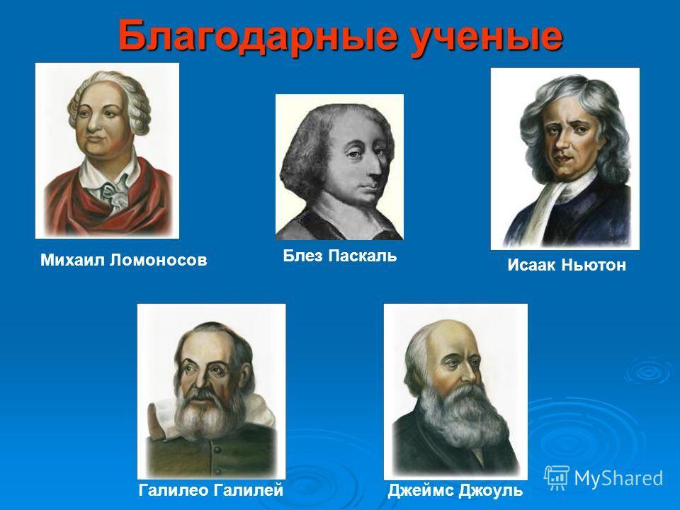 Благодарные ученые Блез Паскаль Михаил Ломоносов Исаак Ньютон Галилео ГалилейДжеймс Джоуль
