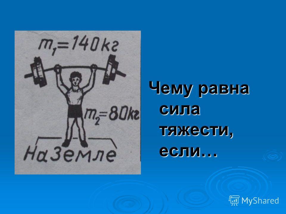 Чему равна сила тяжести, если…