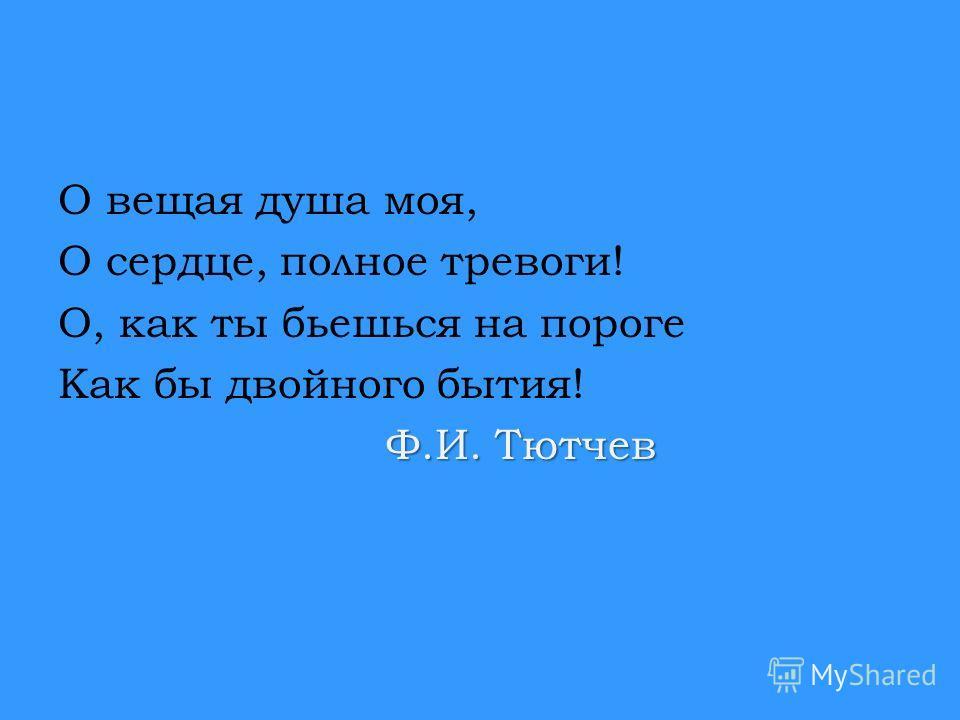 О вещая душа моя, О сердце, полное тревоги! О, как ты бьешься на пороге Как бы двойного бытия! Ф.И. Тютчев Ф.И. Тютчев