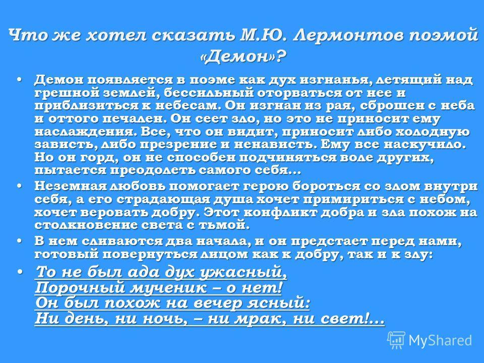 Что же хотел сказать М.Ю. Лермонтов поэмой «Демон»? Демон появляется в поэме как дух изгнанья, летящий над грешной землей, бессильный оторваться от нее и приблизиться к небесам. Он изгнан из рая, сброшен с неба и оттого печален. Он сеет зло, но это н
