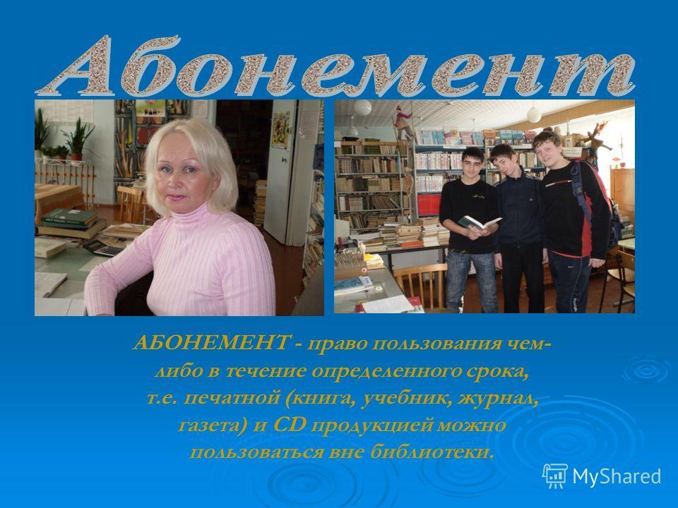 АБОНЕМЕНТ - право пользования чем- либо в течение определенного срока, т.е. печатной (книга, учебник, журнал, газета) и CD продукцией можно пользоваться вне библиотеки.