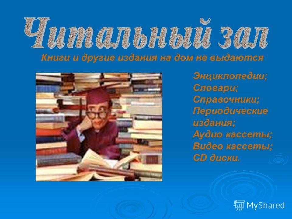 Книги и другие издания на дом не выдаются Энциклопедии; Словари; Справочники; Периодические издания; Аудио кассеты; Видео кассеты; CD диски.