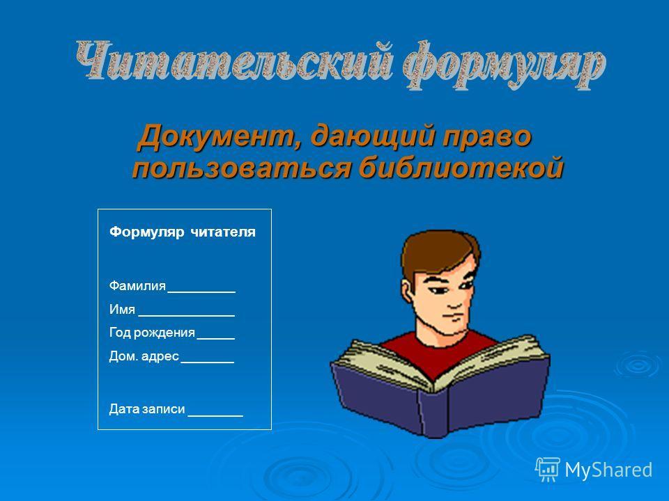 Документ, дающий право пользоваться библиотекой Формуляр читателя Фамилия _________ Имя _____________ Год рождения _____ Дом. адрес _______ Дата записи ______