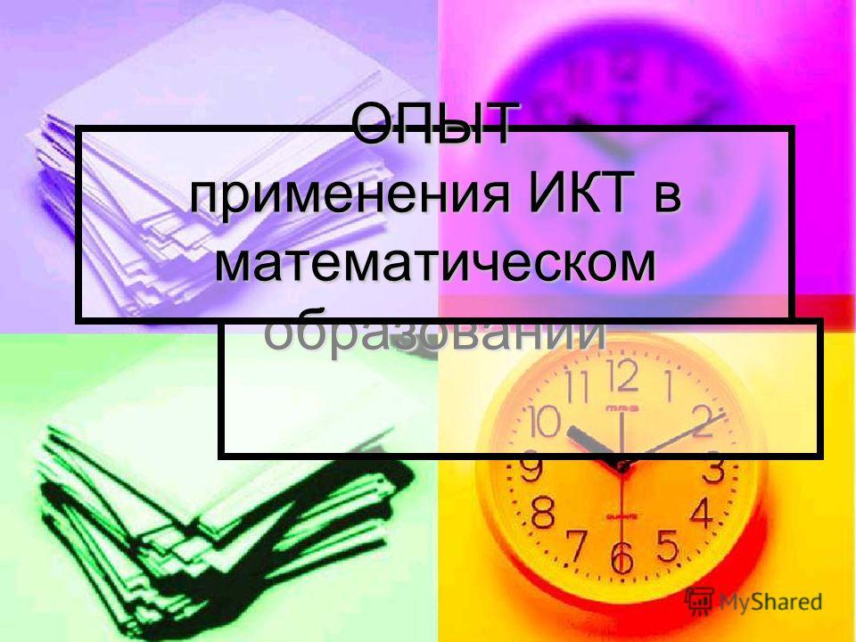 ОПЫТ применения ИКТ в математическом образовании