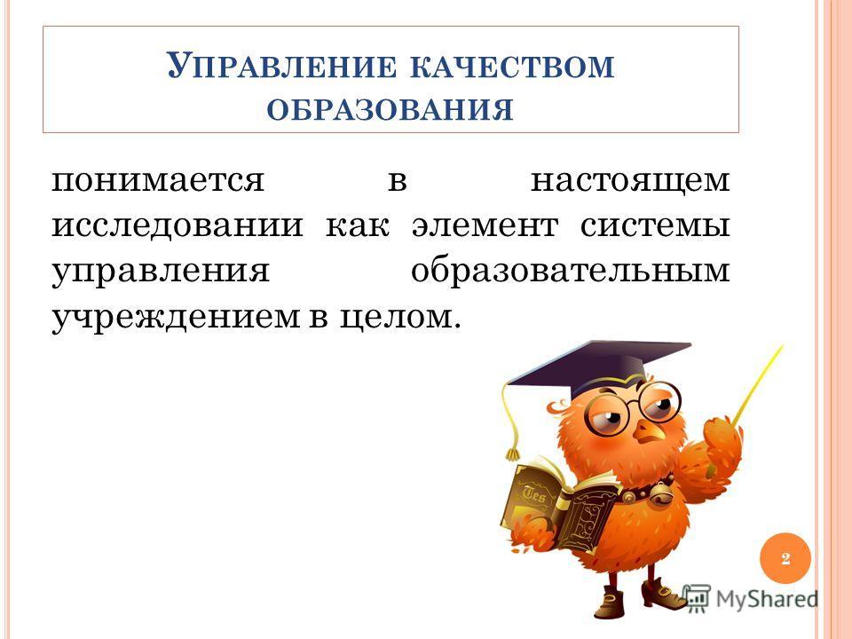У ПРАВЛЕНИЕ КАЧЕСТВОМ ОБРАЗОВАНИЯ понимается в настоящем исследовании как элемент системы управления образовательным учреждением в целом. 2