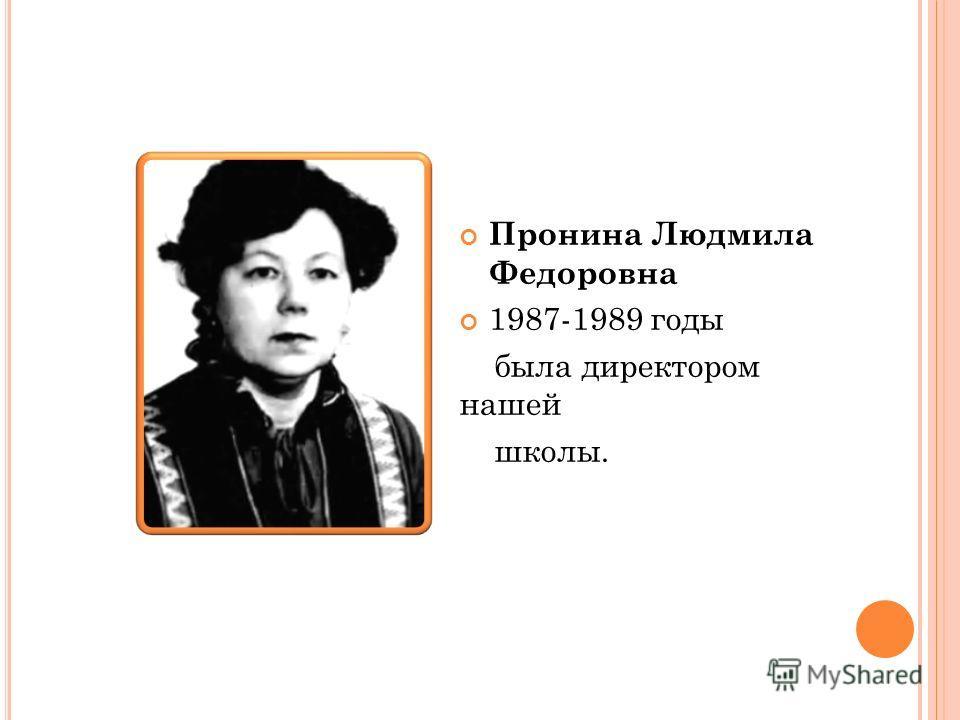 Пронина Людмила Федоровна 1987-1989 годы была директором нашей школы.