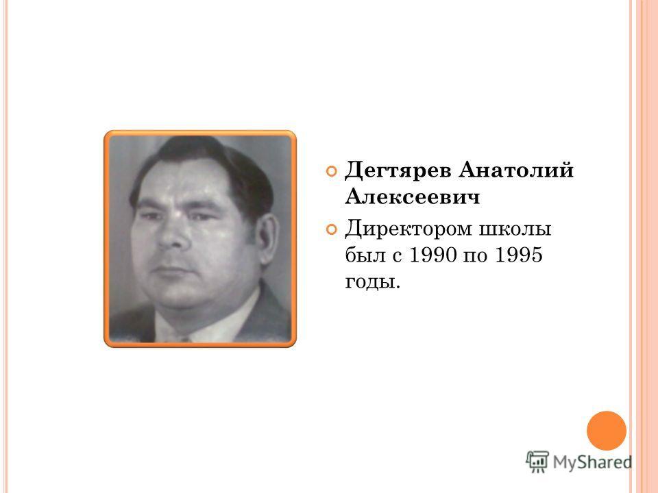 Дегтярев Анатолий Алексеевич Директором школы был с 1990 по 1995 годы.