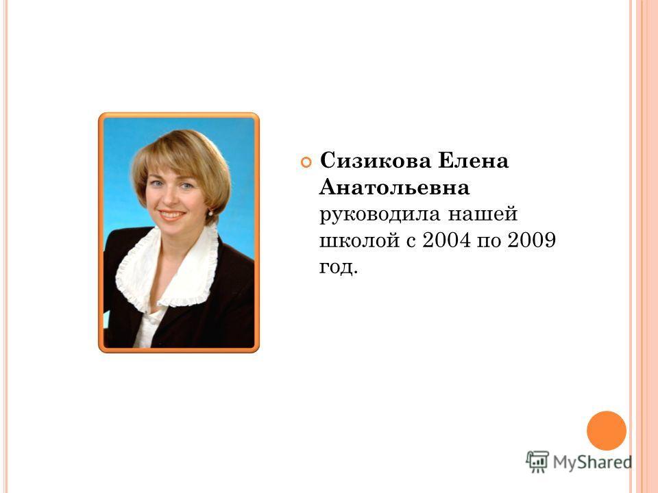 Сизикова Елена Анатольевна руководила нашей школой с 2004 по 2009 год.
