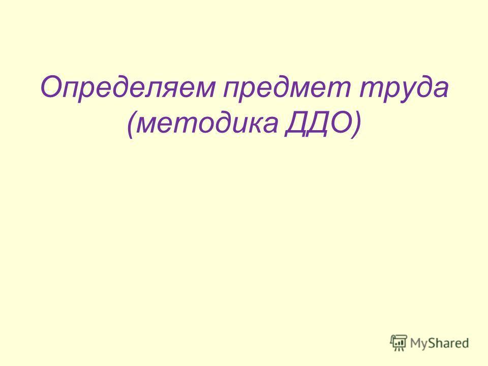 Определяем предмет труда (методика ДДО)