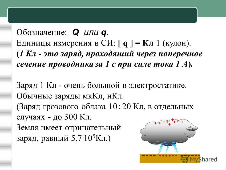 Обозначение: Q или q. Единицы измерения в СИ: q = Кл 1 (кулон). (1 Кл - это заряд, проходящий через поперечное сечение проводника за 1 с при силе тока 1 А). Заряд 1 Кл - очень большой в электростатике. Обычные заряды мкКл, нКл. (Заряд грозового облак