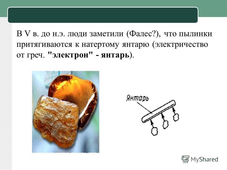 В V в. до н.э. люди заметили (Фалес?), что пылинки притягиваются к натертому янтарю (электричество от греч. электрон - янтарь).