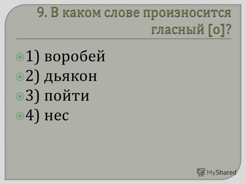 1) воробей 2) дьякон 3) пойти 4) нес