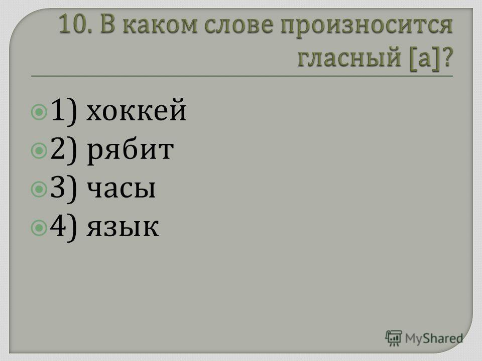 1) хоккей 2) рябит 3) часы 4) язык