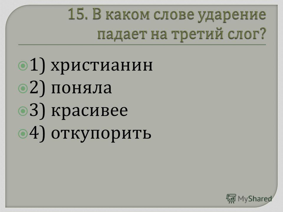 1) христианин 2) поняла 3) красивее 4) откупорить