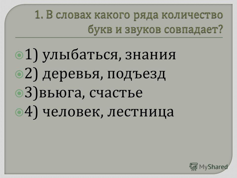 1) улыбаться, знания 2) деревья, подъезд 3) вьюга, счастье 4) человек, лестница