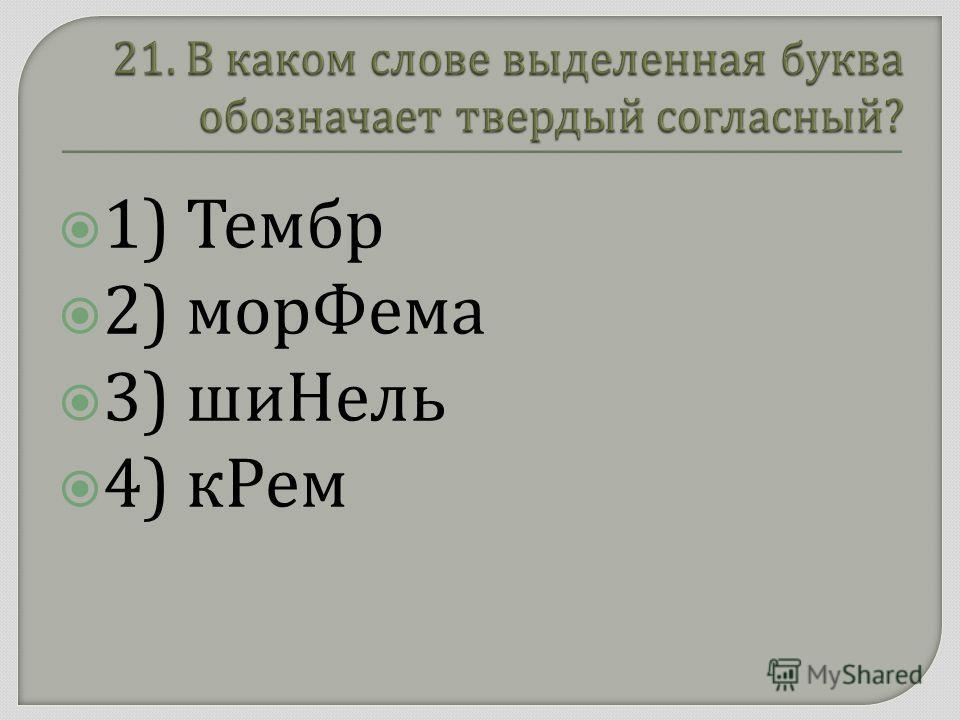 1) Тембр 2) морФема 3) шиНель 4) кРем