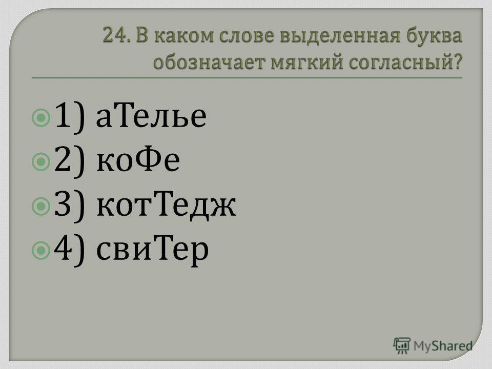 1) аТелье 2) коФе 3) котТедж 4) свиТер