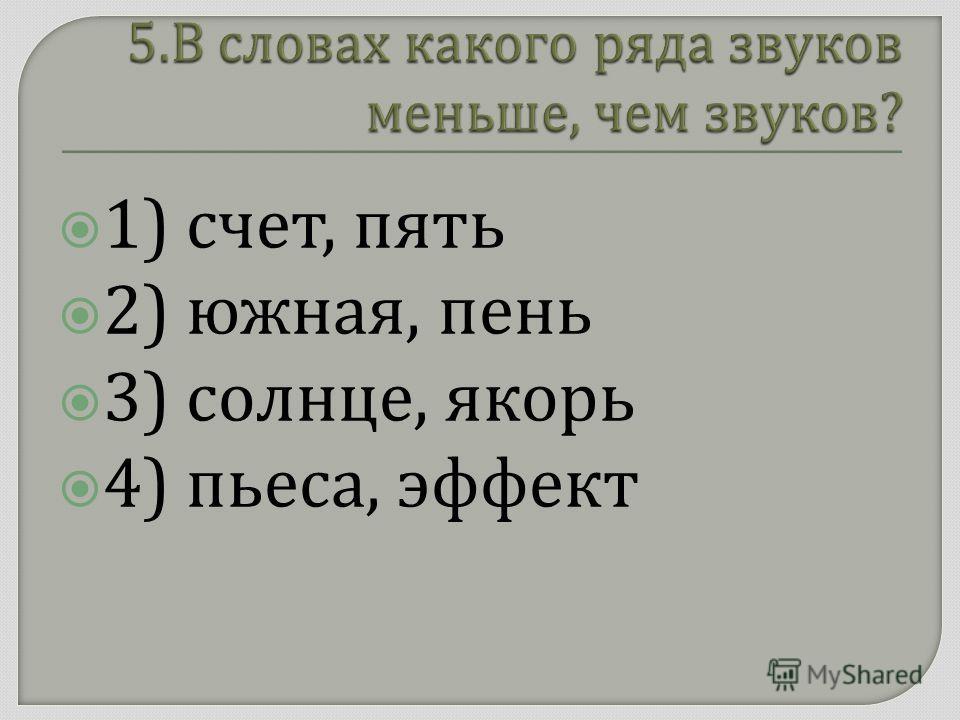 1) счет, пять 2) южная, пень 3) солнце, якорь 4) пьеса, эффект