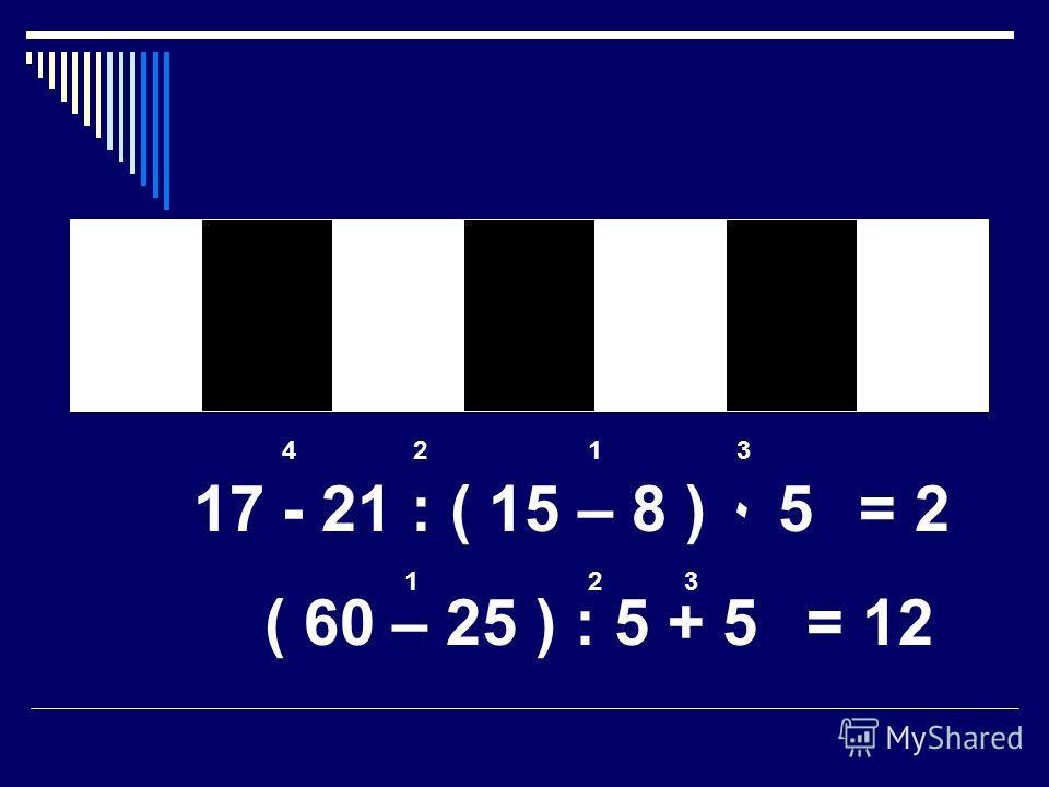 17 - 21 : ( 15 – 8 ) ٠ 5 ( 60 – 25 ) : 5 + 5 1234 = 2 123 = 12