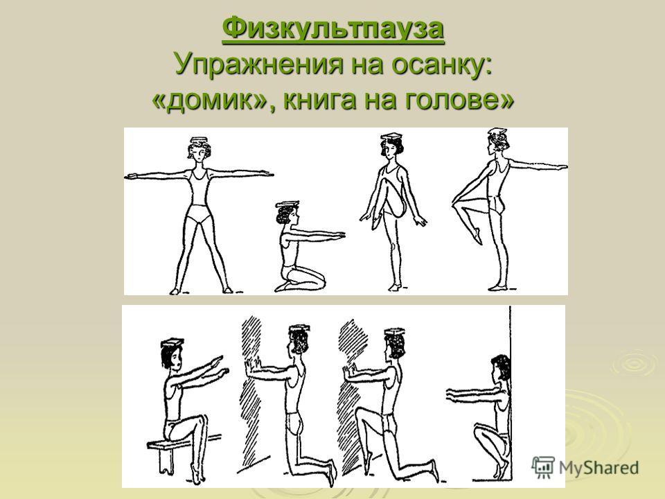 Физкультпауза Упражнения на осанку: «домик», книга на голове»