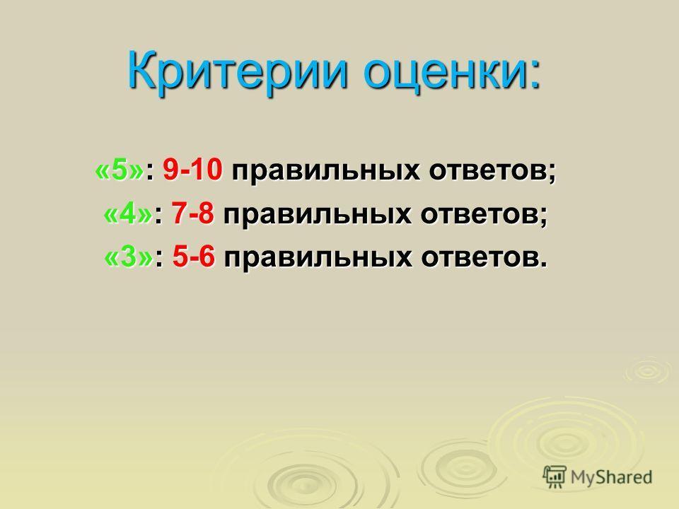 Критерии оценки: «5»: 9-10 правильных ответов; «4»: 7-8 правильных ответов; «3»: 5-6 правильных ответов.