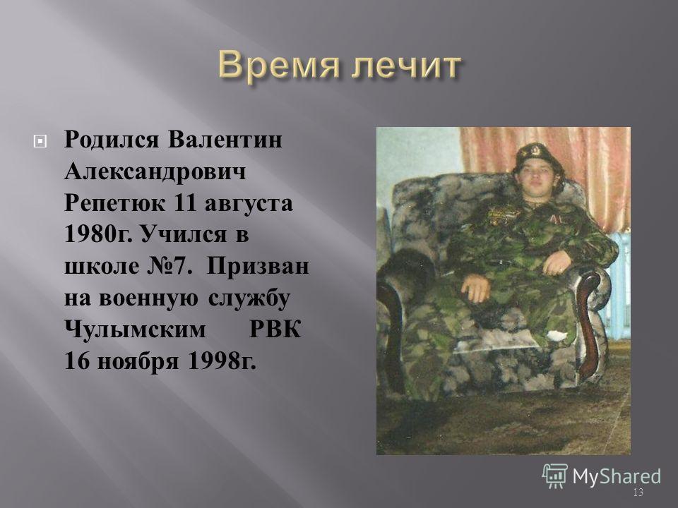 Родился Валентин Александрович Репетюк 11 августа 1980 г. Учился в школе 7. Призван на военную службу Чулымским РВК 16 ноября 1998 г. 13