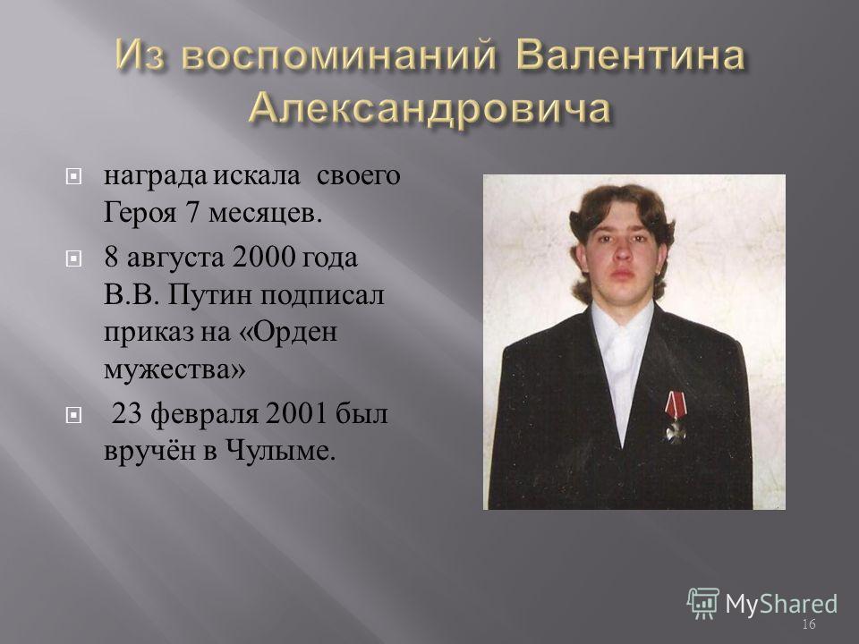 награда искала своего Героя 7 месяцев. 8 августа 2000 года В. В. Путин подписал приказ на « Орден мужества » 23 февраля 2001 был вручён в Чулыме. 16