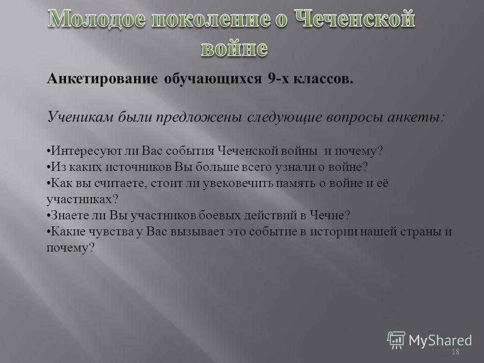 Анкетирование обучающихся 9- х классов. Ученикам были предложены следующие вопросы анкеты : Интересуют ли Вас события Чеченской войны и почему ? Из каких источников Вы больше всего узнали о войне ? Как вы считаете, стоит ли увековечить память о войне
