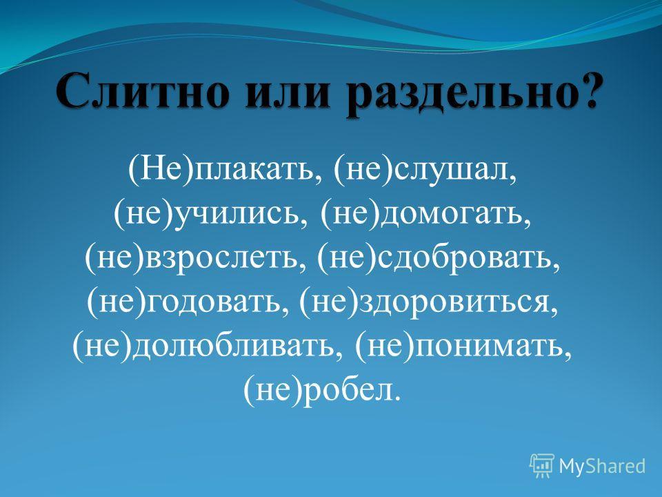 (Не)плакать, (не)слушал, (не)учились, (не)домогать, (не)взрослеть, (не)сдобровать, (не)годовать, (не)здоровиться, (не)долюбливать, (не)понимать, (не)робел.