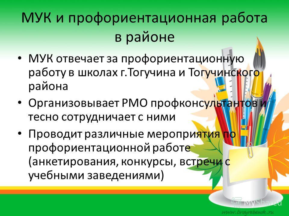 МУК и профориентационная работа в районе МУК отвечает за профориентационную работу в школах г.Тогучина и Тогучинского района Организовывает РМО профконсультантов и тесно сотрудничает с ними Проводит различные мероприятия по профориентационной работе