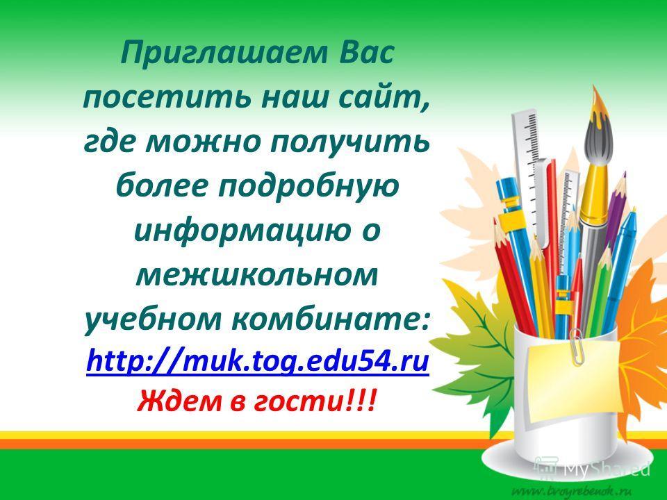 Приглашаем Вас посетить наш сайт, где можно получить более подробную информацию о межшкольном учебном комбинате: http://muk.tog.edu54.ru Ждем в гости!!! http://muk.tog.edu54.ru