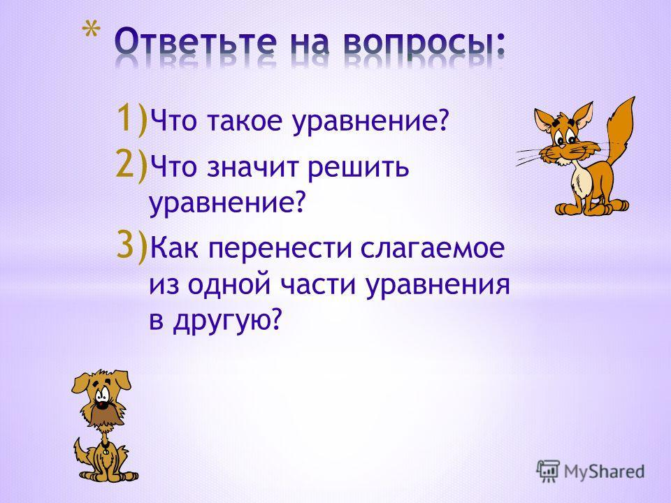 1) Что такое уравнение? 2) Что значит решить уравнение? 3) Как перенести слагаемое из одной части уравнения в другую?