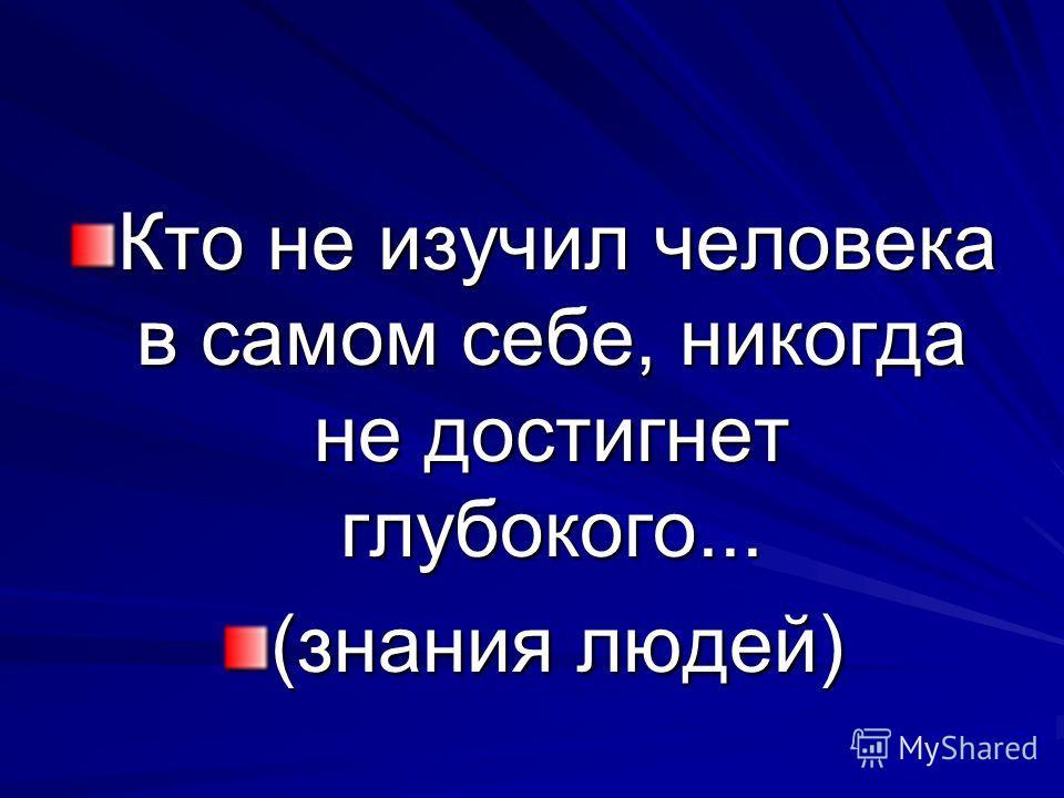 Кто не изучил человека в самом себе, никогда не достигнет глубокого... (знания людей)
