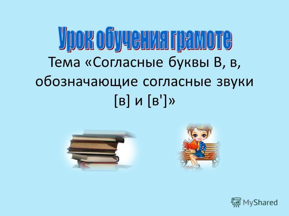 Тема «Согласные буквы В, в, обозначающие согласные звуки [в] и [в']»