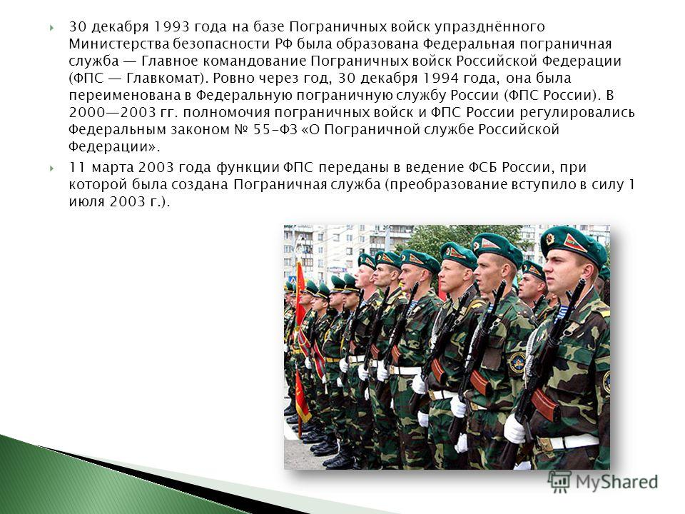 30 декабря 1993 года на базе Пограничных войск упразднённого Министерства безопасности РФ была образована Федеральная пограничная служба Главное командование Пограничных войск Российской Федерации (ФПС Главкомат). Ровно через год, 30 декабря 1994 год