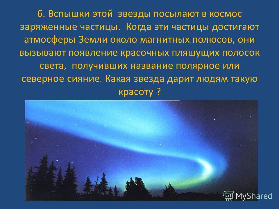 6. Вспышки этой звезды посылают в космос заряженные частицы. Когда эти частицы достигают атмосферы Земли около магнитных полюсов, они вызывают появление красочных пляшущих полосок света, получивших название полярное или северное сияние. Какая звезда