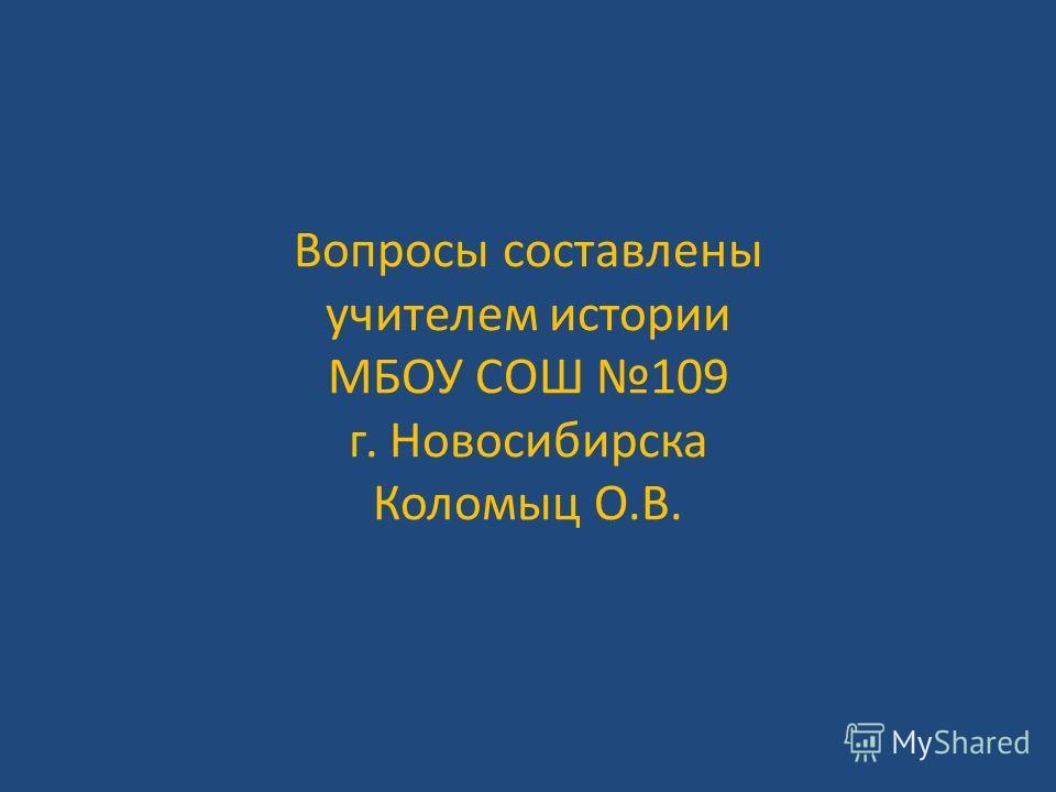 Вопросы составлены учителем истории МБОУ СОШ 109 г. Новосибирска Коломыц О.В.