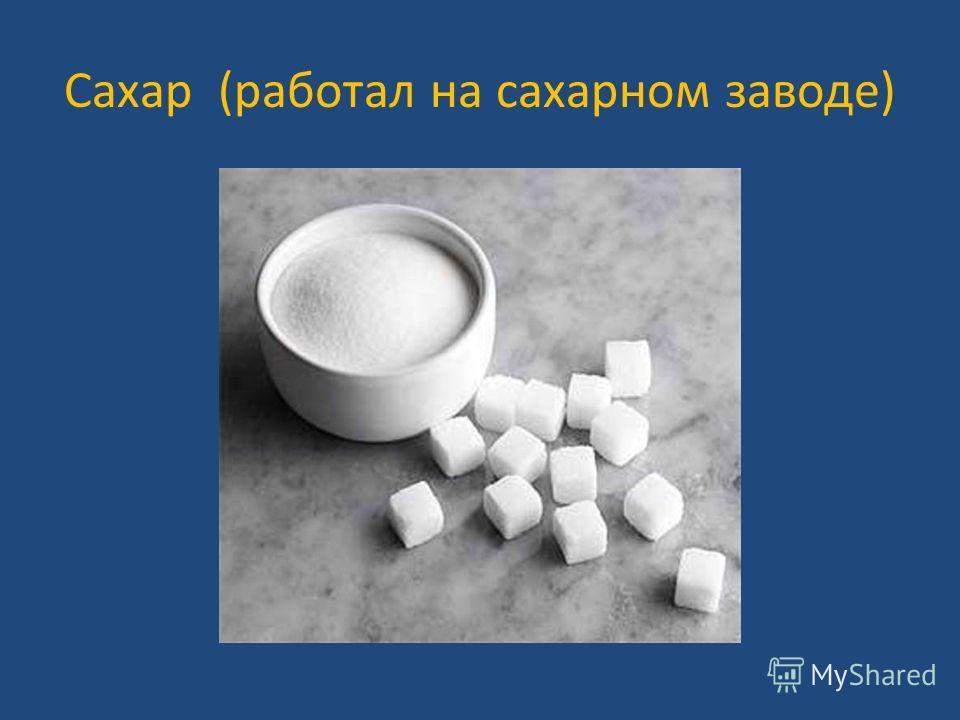 Сахар (работал на сахарном заводе)
