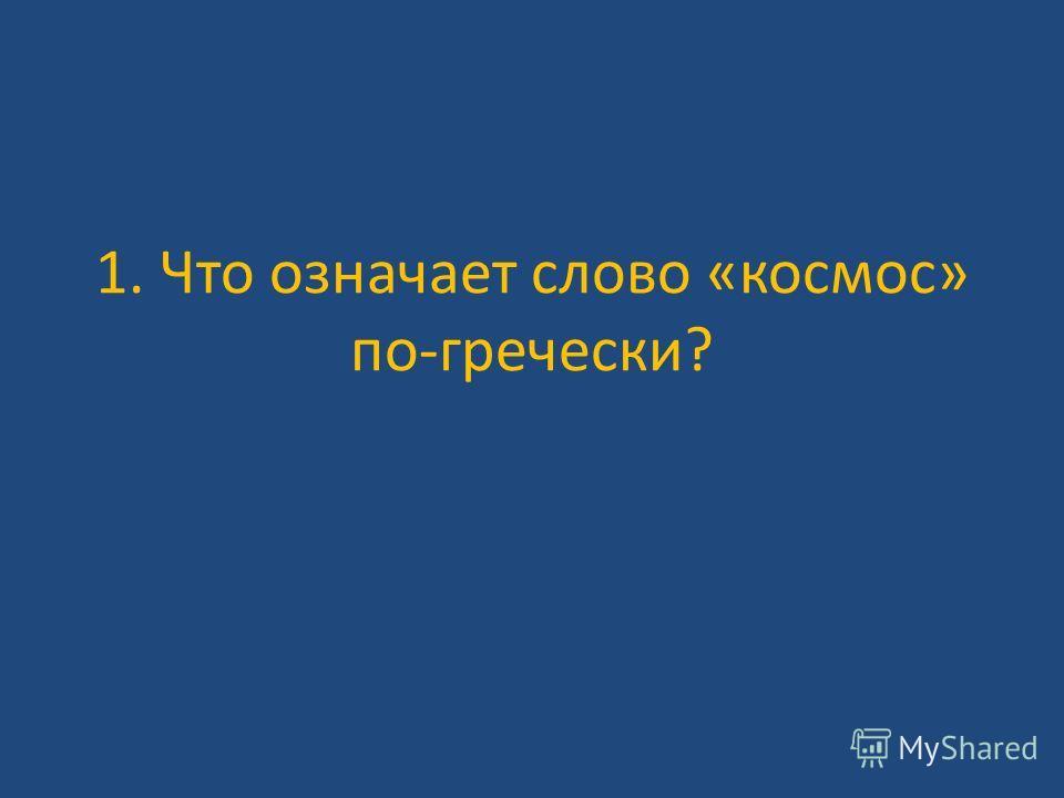 1. Что означает слово «космос» по-гречески?