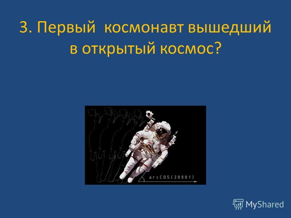 3. Первый космонавт вышедший в открытый космос?