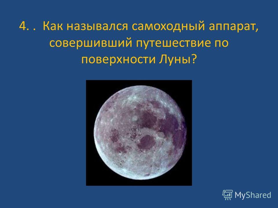 4.. Как назывался самоходный аппарат, совершивший путешествие по поверхности Луны?