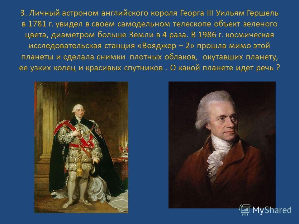 3. Личный астроном английского короля Георга III Уильям Гершель в 1781 г. увидел в своем самодельном телескопе объект зеленого цвета, диаметром больше Земли в 4 раза. В 1986 г. космическая исследовательская станция «Вояджер – 2» прошла мимо этой план