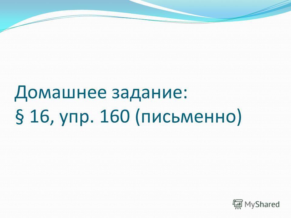 Домашнее задание: § 16, упр. 160 (письменно)