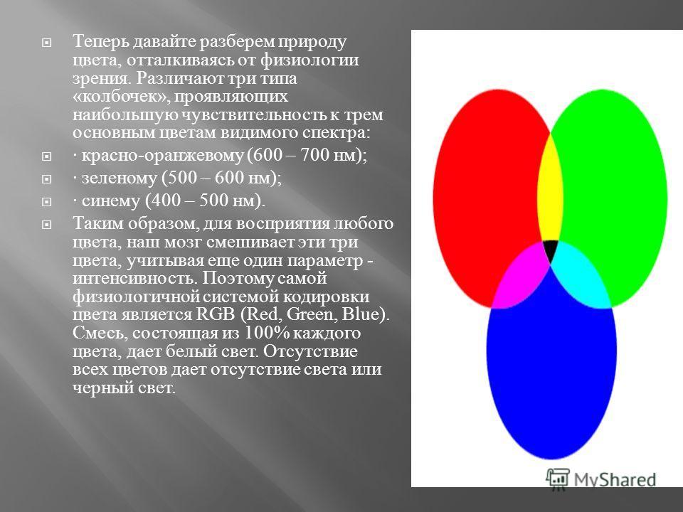 Теперь давайте разберем природу цвета, отталкиваясь от физиологии зрения. Различают три типа « колбочек », проявляющих наибольшую чувствительность к трем основным цветам видимого спектра : · красно - оранжевому (600 – 700 нм ); · зеленому (500 – 600