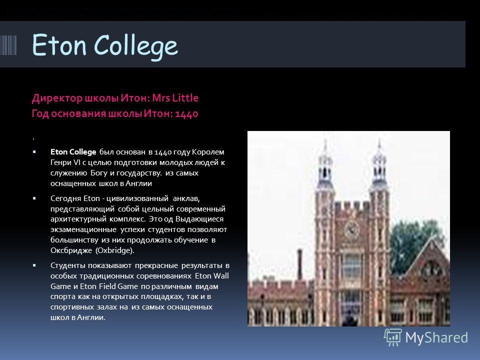 Eton College Директор школы Итон: Mrs Little Год основания школы Итон: 1440. Eton College был основан в 1440 году Королем Генри VI с целью подготовки молодых людей к служению Богу и государству. из самых оснащенных школ в Англии Сегодня Eton - цивили