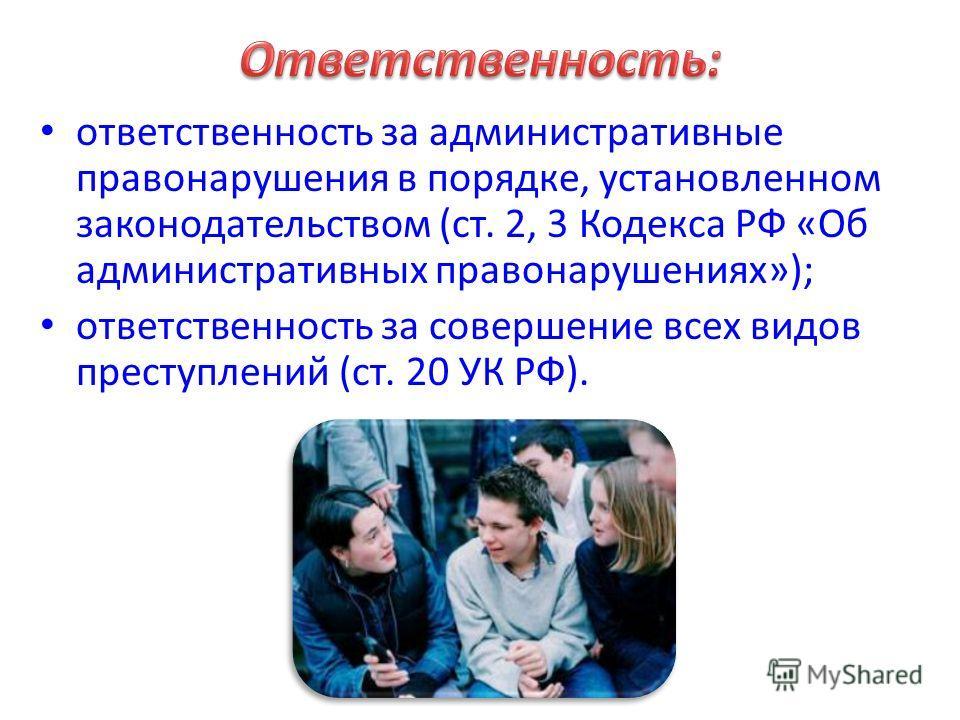 ответственность за административные правонарушения в порядке, установленном законодательством (ст. 2, 3 Кодекса РФ «Об административных правонарушениях»); ответственность за совершение всех видов преступлений (ст. 20 УК РФ).